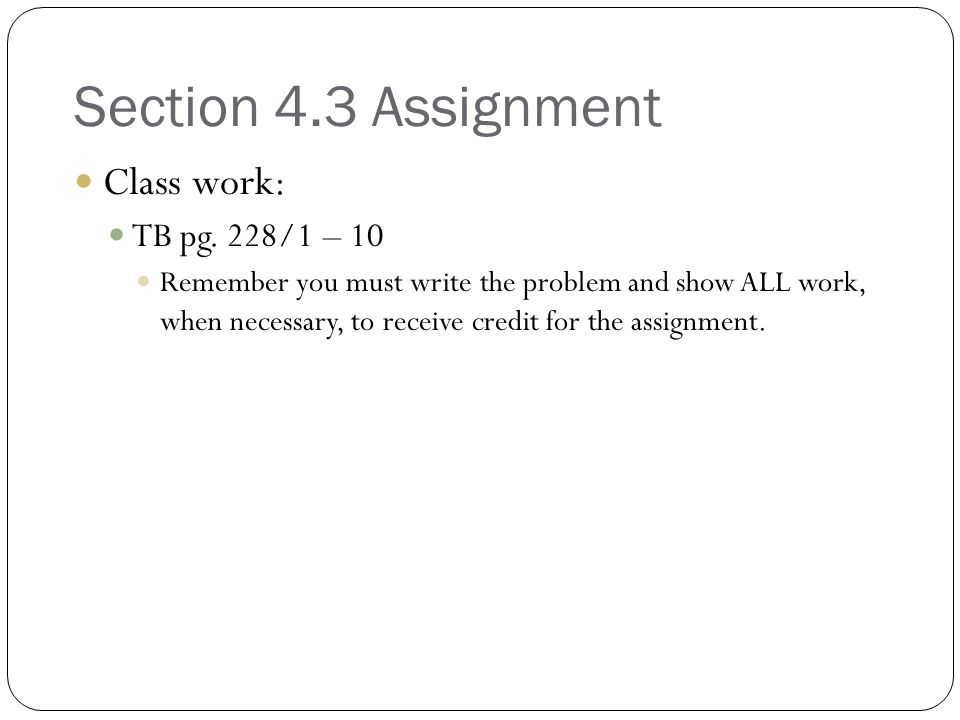 Section 4.3 Assignment Class work: TB pg. 228/1 – 10 Remember you must write the problem and show ALL work, when necessary, to receive credit for the