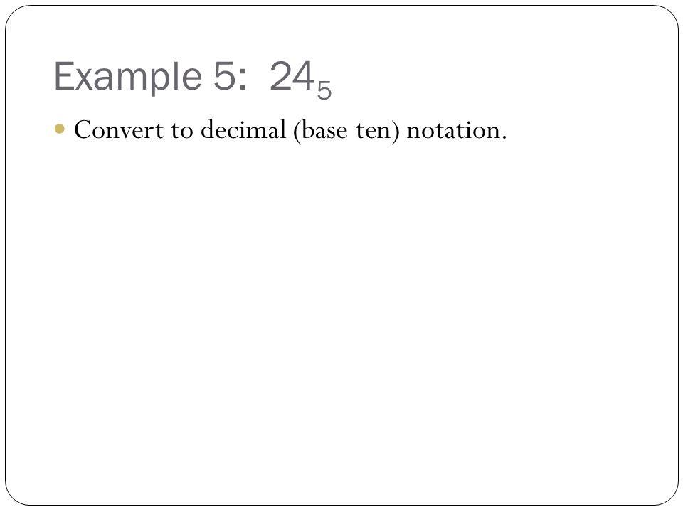 Example 5: 24 5 Convert to decimal (base ten) notation.