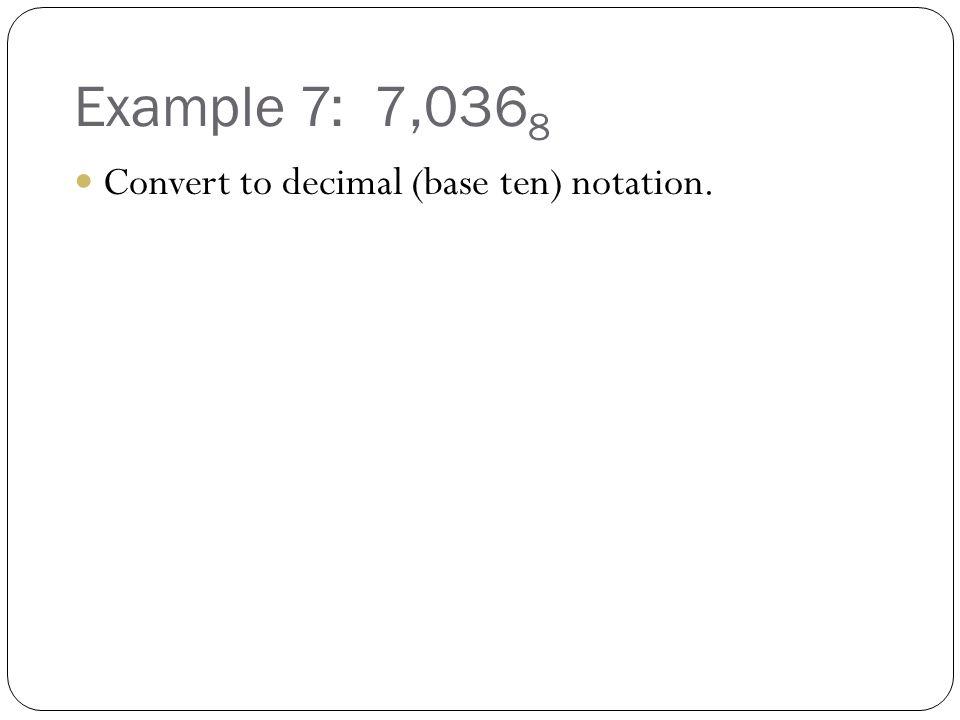 Example 7: 7,036 8 Convert to decimal (base ten) notation.