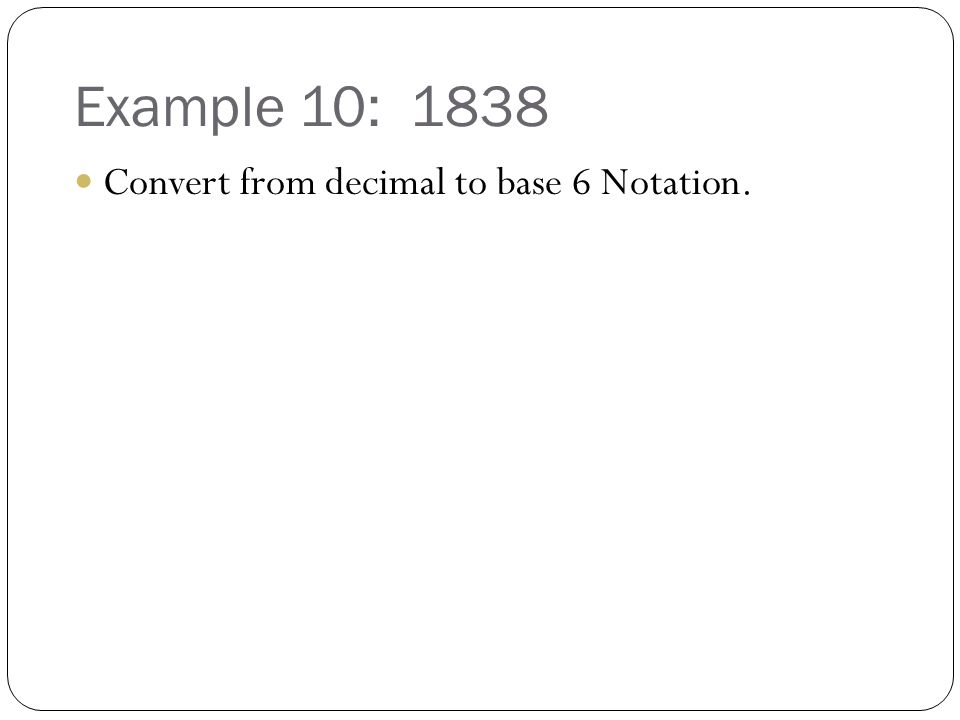 Example 10: 1838 Convert from decimal to base 6 Notation.