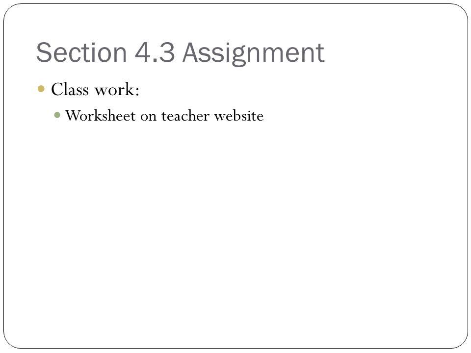 Section 4.3 Assignment Class work: Worksheet on teacher website