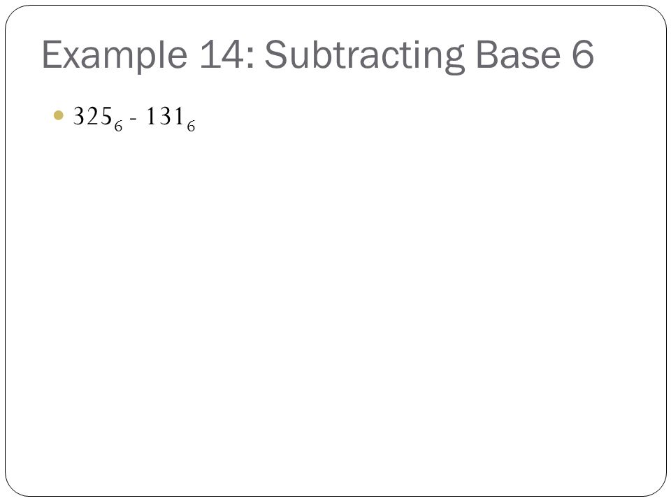 Example 14: Subtracting Base 6 325 6 - 131 6