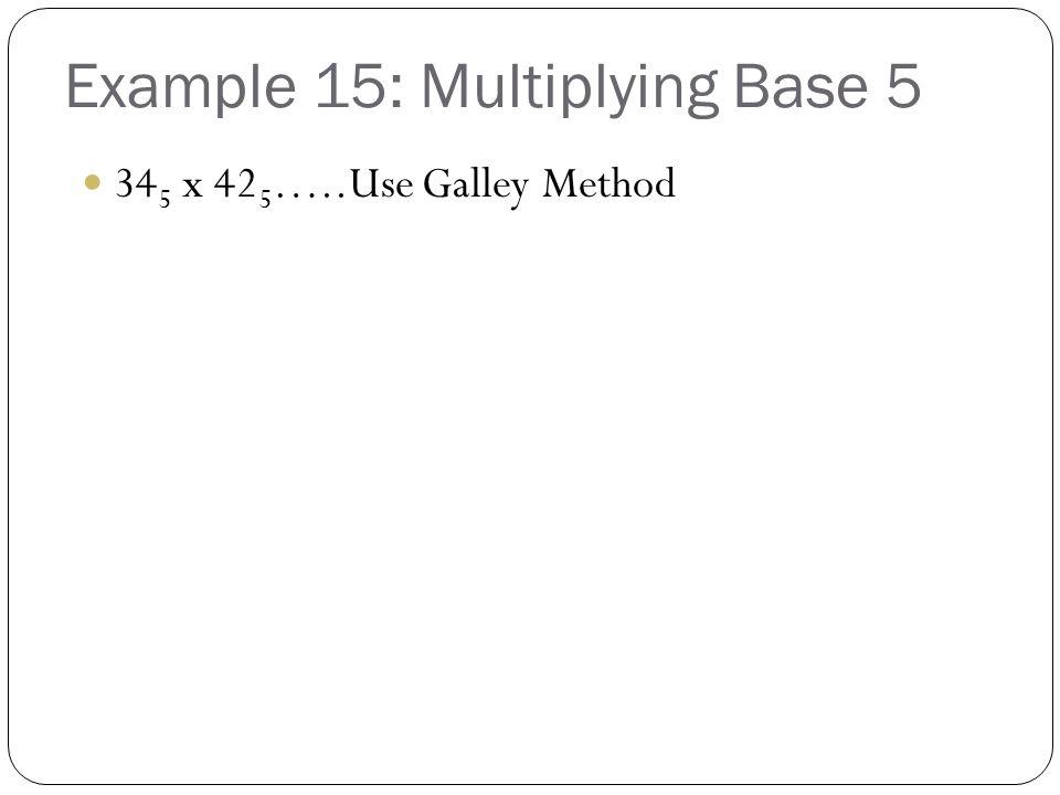 Example 15: Multiplying Base 5 34 5 x 42 5 …..Use Galley Method