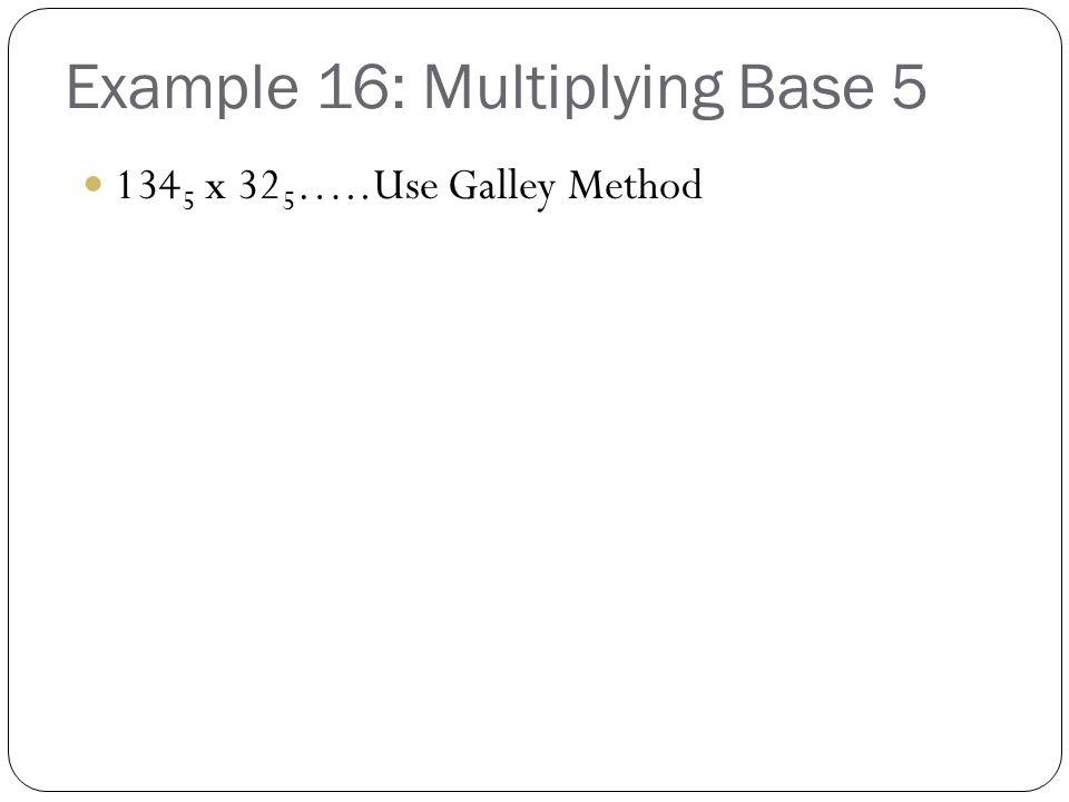 Example 16: Multiplying Base 5 134 5 x 32 5 …..Use Galley Method