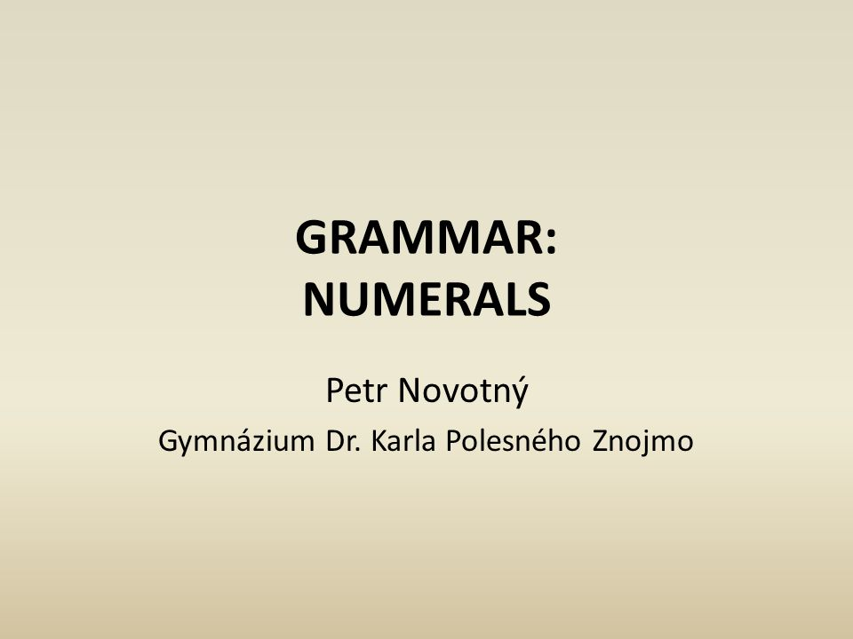 GRAMMAR: NUMERALS Petr Novotný Gymnázium Dr. Karla Polesného Znojmo