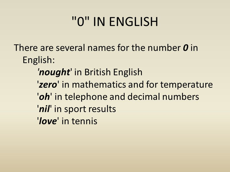 0 IN ENGLISH There are several names for the number 0 in English: nought in British English zero in mathematics and for temperature oh in telephone and decimal numbers nil in sport results love in tennis