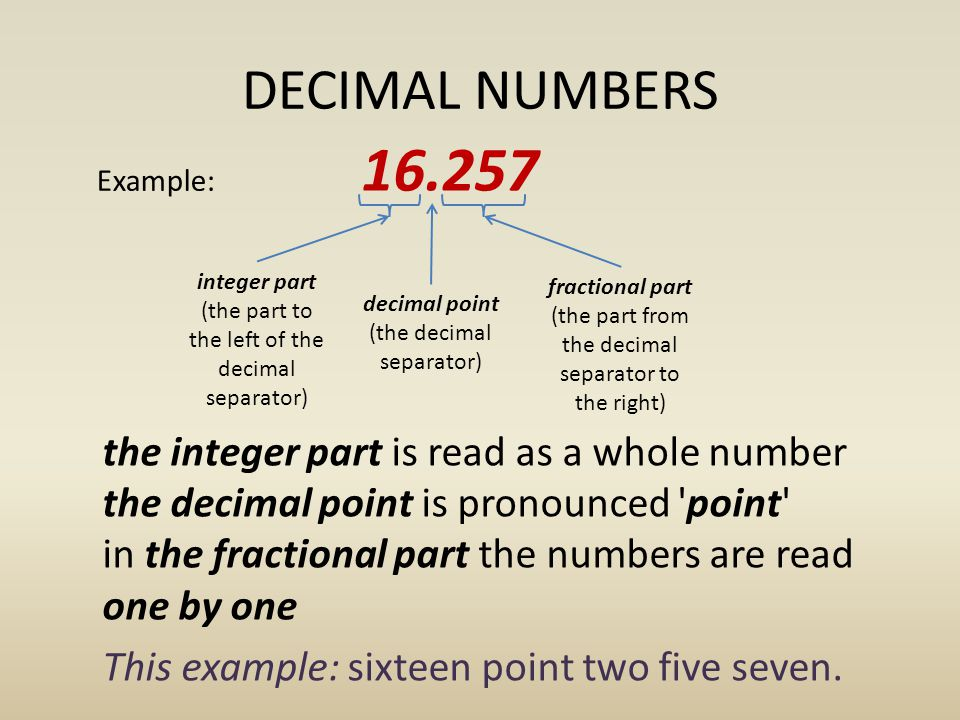 DECIMAL NUMBERS the integer part is read as a whole number the decimal point is pronounced point in the fractional part the numbers are read one by one This example: sixteen point two five seven.