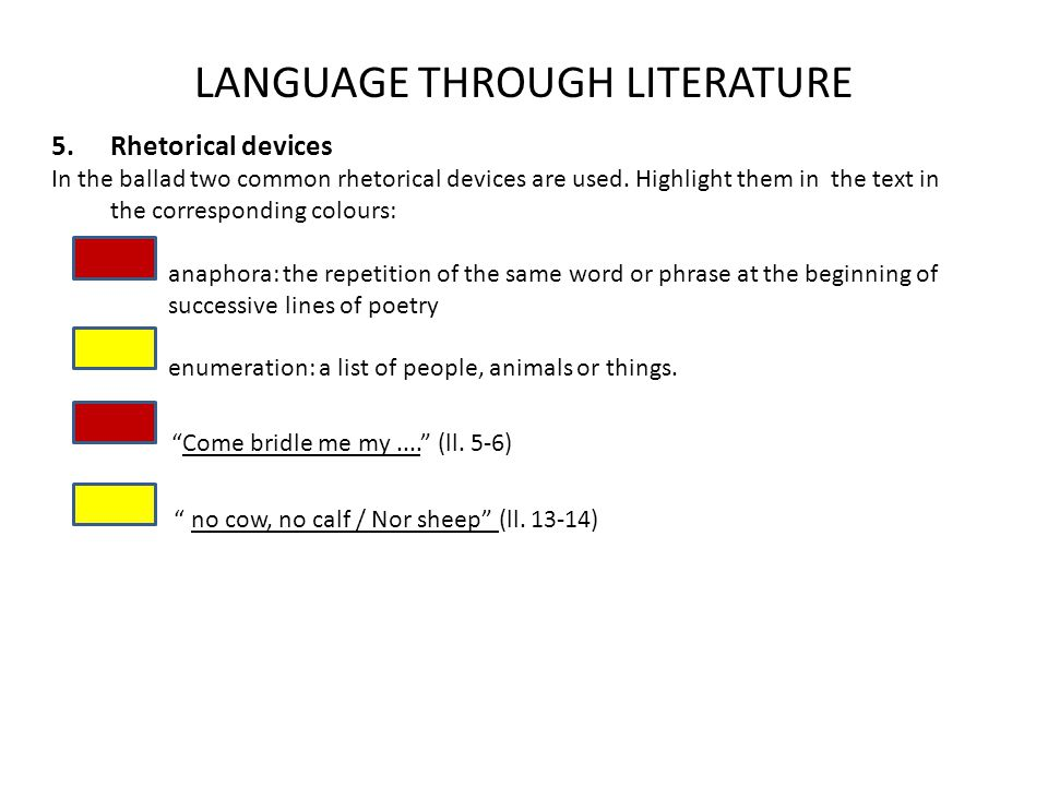 5.Rhetorical devices In the ballad two common rhetorical devices are used. Highlight them in the text in the corresponding colours: anaphora: the repe