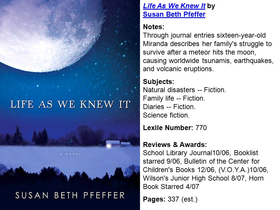 Life As We Knew ItLife As We Knew It by Susan Beth Pfeffer Susan Beth Pfeffer Notes: Through journal entries sixteen-year-old Miranda describes her family s struggle to survive after a meteor hits the moon, causing worldwide tsunamis, earthquakes, and volcanic eruptions.