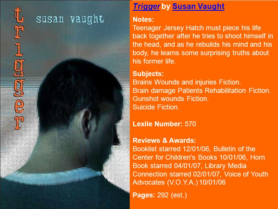 TriggerTrigger by Susan VaughtSusan Vaught Notes: Teenager Jersey Hatch must piece his life back together after he tries to shoot himself in the head, and as he rebuilds his mind and his body, he learns some surprising truths about his former life.