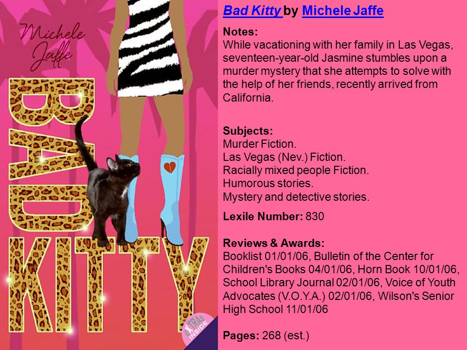 Bad Kitty Bad Kitty by Michele JaffeMichele Jaffe Notes: While vacationing with her family in Las Vegas, seventeen-year-old Jasmine stumbles upon a murder mystery that she attempts to solve with the help of her friends, recently arrived from California.