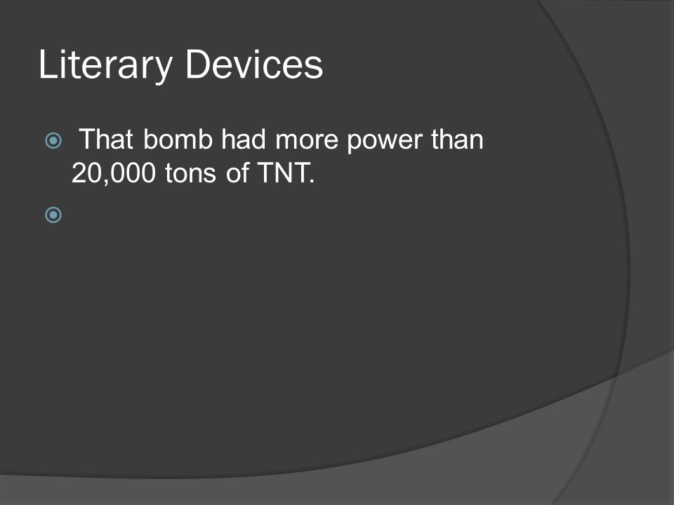 Literary Devices  That bomb had more power than 20,000 tons of TNT. 