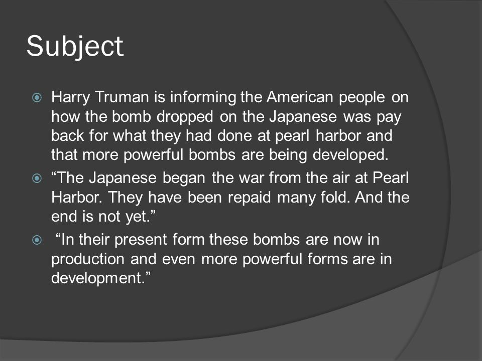 Subject  Harry Truman is informing the American people on how the bomb dropped on the Japanese was pay back for what they had done at pearl harbor and that more powerful bombs are being developed.
