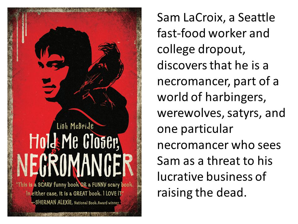 Sam LaCroix, a Seattle fast-food worker and college dropout, discovers that he is a necromancer, part of a world of harbingers, werewolves, satyrs, and one particular necromancer who sees Sam as a threat to his lucrative business of raising the dead.