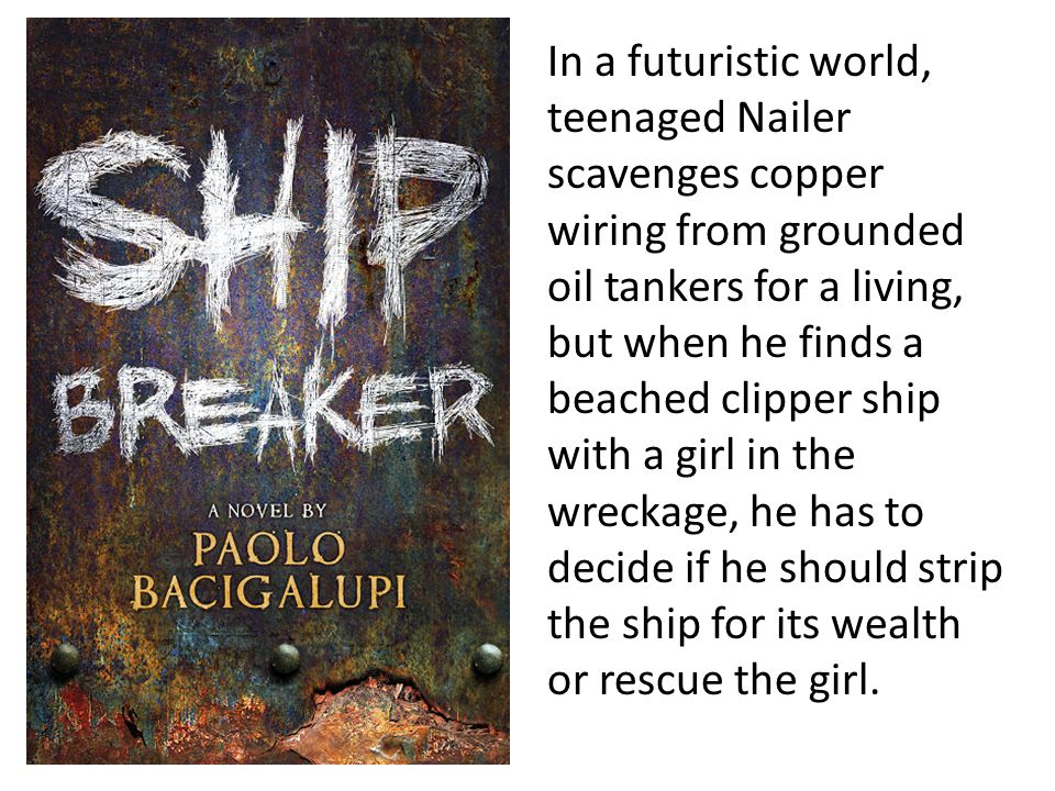In a futuristic world, teenaged Nailer scavenges copper wiring from grounded oil tankers for a living, but when he finds a beached clipper ship with a girl in the wreckage, he has to decide if he should strip the ship for its wealth or rescue the girl.