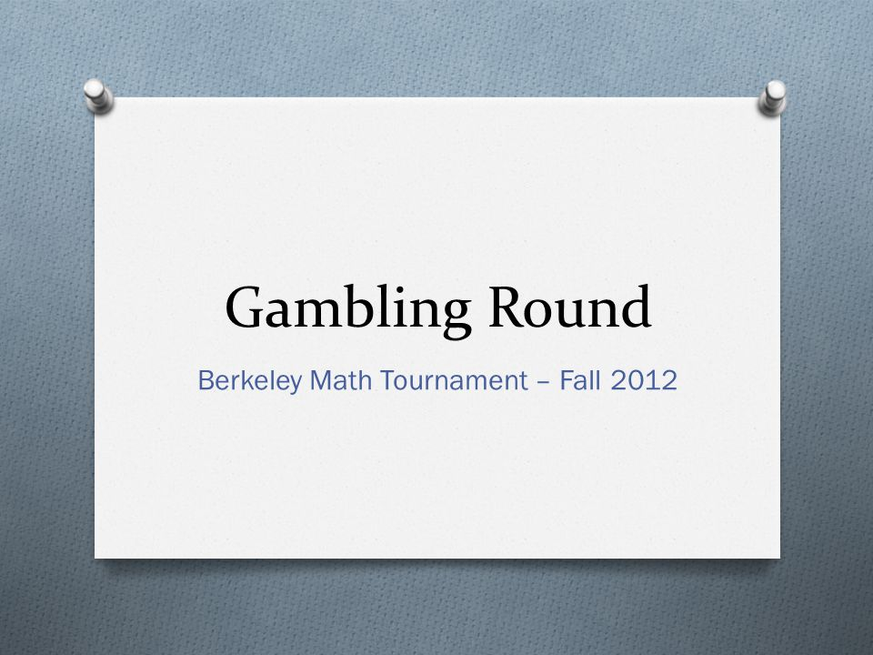 Gambling Round Berkeley Math Tournament – Fall 2012