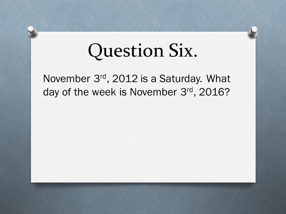 Question Six. November 3 rd, 2012 is a Saturday. What day of the week is November 3 rd, 2016