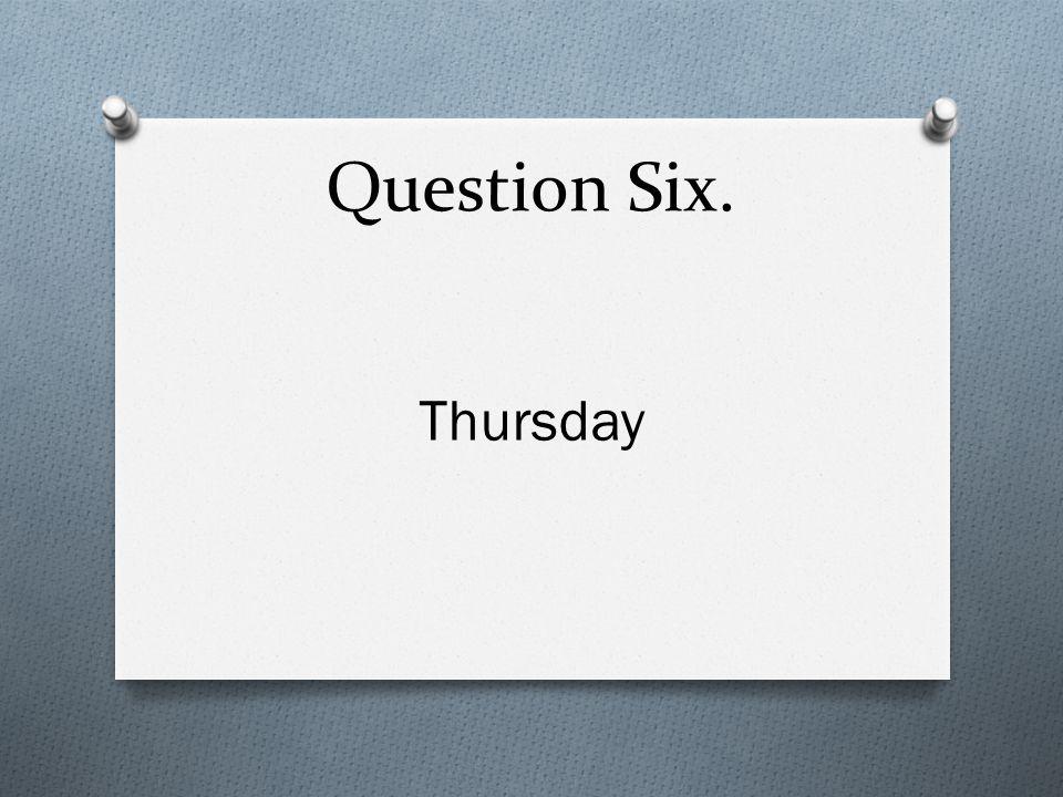 Question Six. Thursday