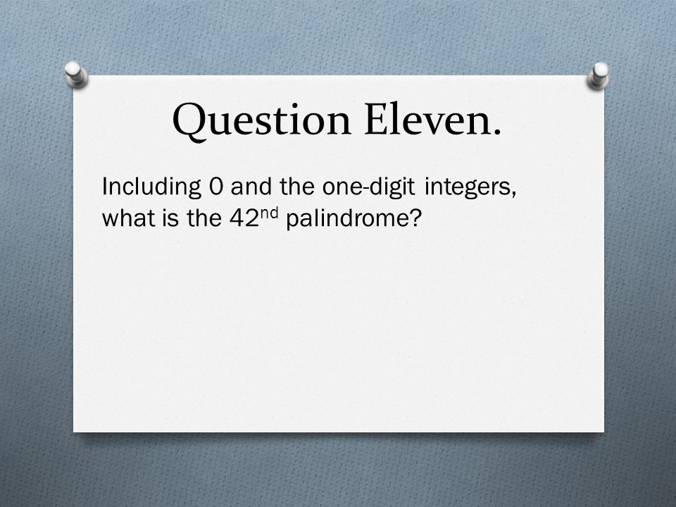 Question Eleven. Including 0 and the one-digit integers, what is the 42 nd palindrome?