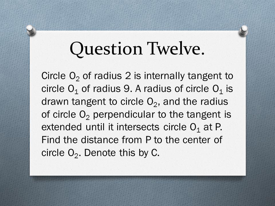 Question Twelve. Circle O 2 of radius 2 is internally tangent to circle O 1 of radius 9. A radius of circle O 1 is drawn tangent to circle O 2, and th