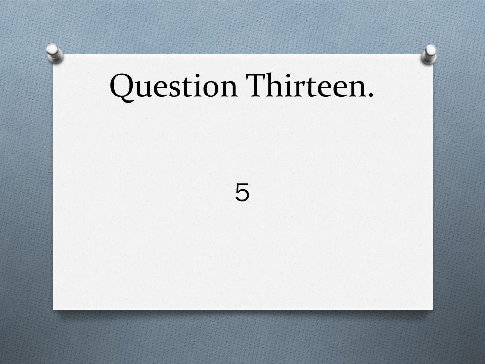 Question Thirteen. 5