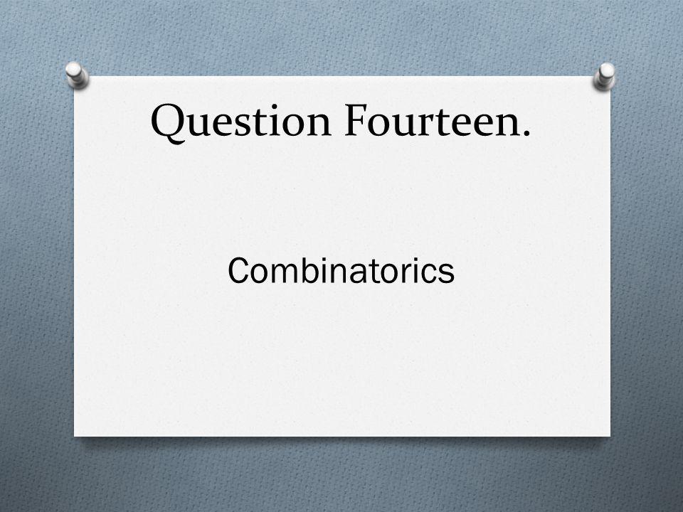 Question Fourteen. Combinatorics
