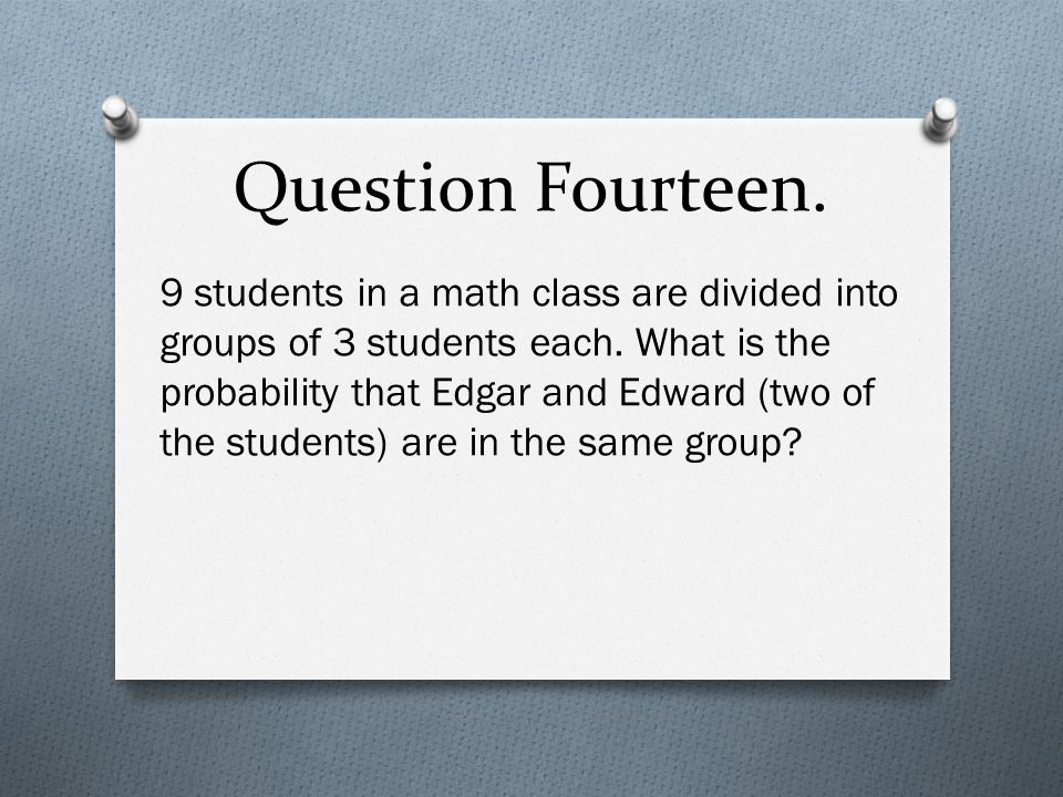 Question Fourteen. 9 students in a math class are divided into groups of 3 students each.