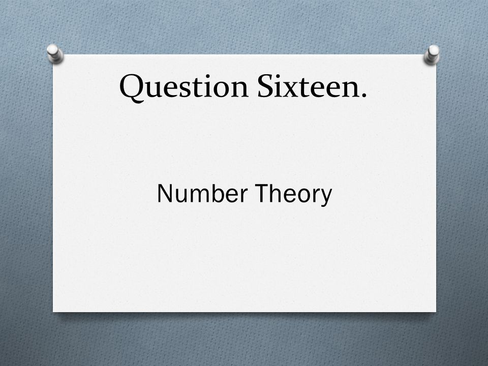 Question Sixteen. Number Theory