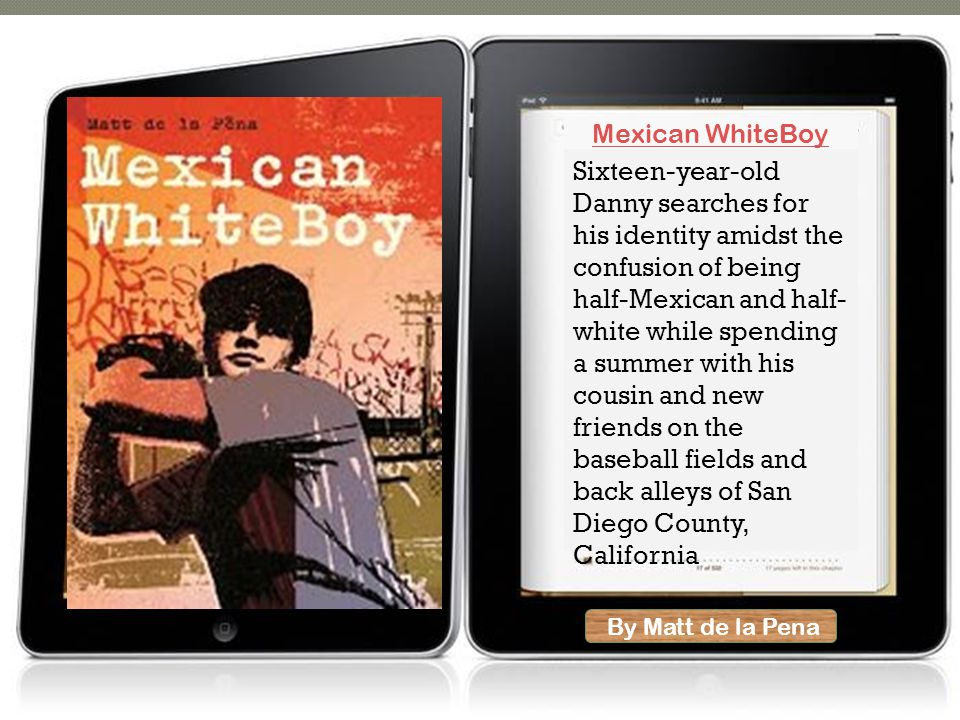 By Matt de la Pena Sixteen-year-old Danny searches for his identity amidst the confusion of being half-Mexican and half- white while spending a summer with his cousin and new friends on the baseball fields and back alleys of San Diego County, California Mexican WhiteBoy