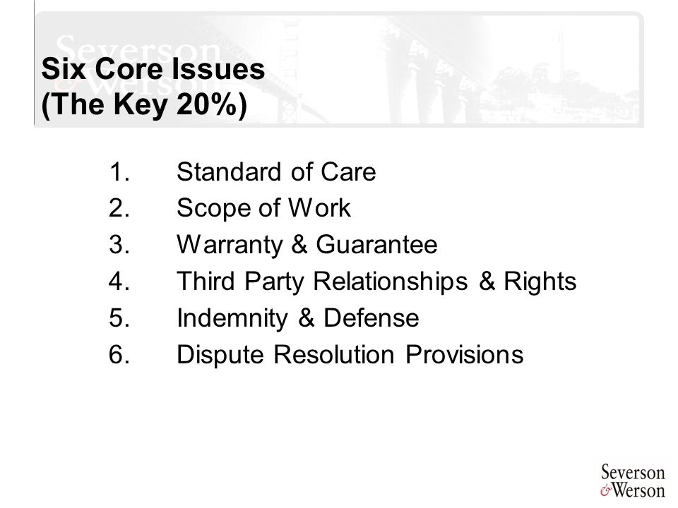 Six Core Issues (The Key 20%) 1.Standard of Care 2.Scope of Work 3.Warranty & Guarantee 4.Third Party Relationships & Rights 5.Indemnity & Defense 6.D