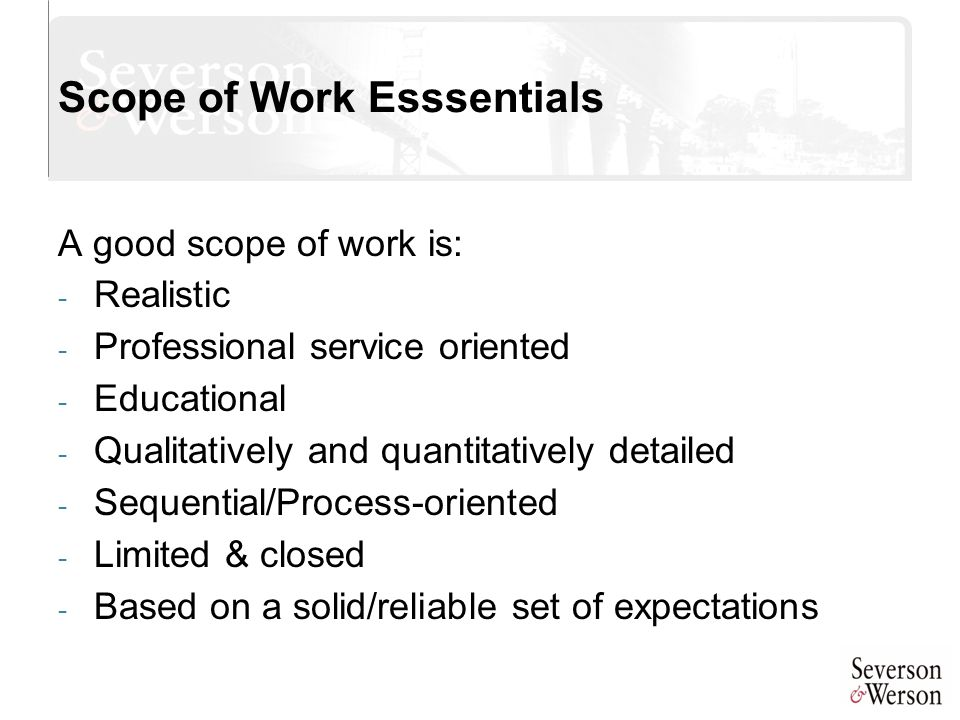 Scope of Work Esssentials A good scope of work is: - Realistic - Professional service oriented - Educational - Qualitatively and quantitatively detail