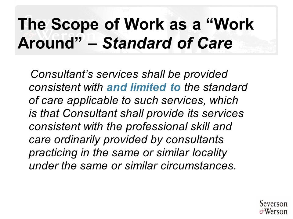 "The Scope of Work as a ""Work Around"" – Standard of Care Consultant's services shall be provided consistent with and limited to the standard of care ap"