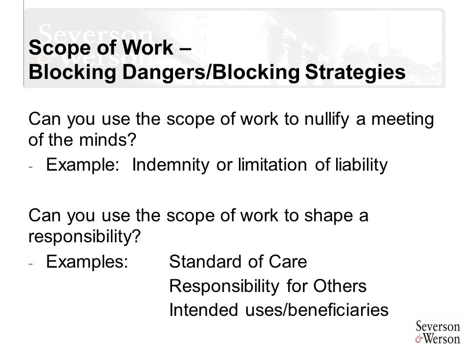 Scope of Work – Blocking Dangers/Blocking Strategies Can you use the scope of work to nullify a meeting of the minds? - Example: Indemnity or limitati