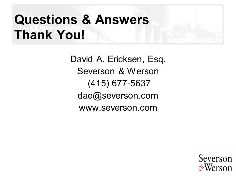 Questions & Answers Thank You! David A. Ericksen, Esq. Severson & Werson (415) 677-5637 dae@severson.com www.severson.com