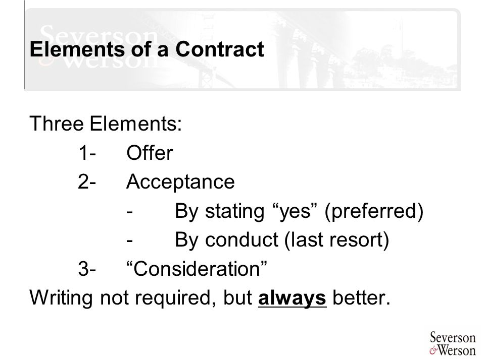 "Elements of a Contract Three Elements: 1-Offer 2-Acceptance -By stating ""yes"" (preferred) -By conduct (last resort) 3-""Consideration"" Writing not requ"