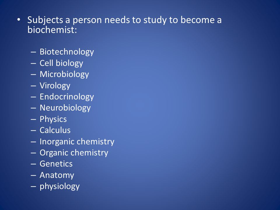 Subjects a person needs to study to become a biochemist: – Biotechnology – Cell biology – Microbiology – Virology – Endocrinology – Neurobiology – Physics – Calculus – Inorganic chemistry – Organic chemistry – Genetics – Anatomy – physiology