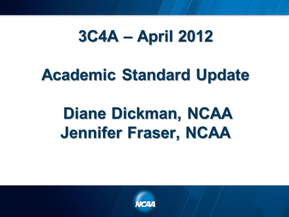 3C4A – April 2012 Academic Standard Update Diane Dickman, NCAA Jennifer Fraser, NCAA