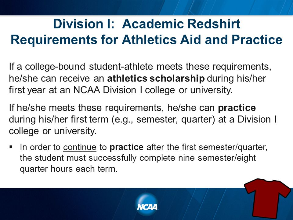 Division I: Academic Redshirt Requirements for Athletics Aid and Practice If a college-bound student-athlete meets these requirements, he/she can receive an athletics scholarship during his/her first year at an NCAA Division I college or university.