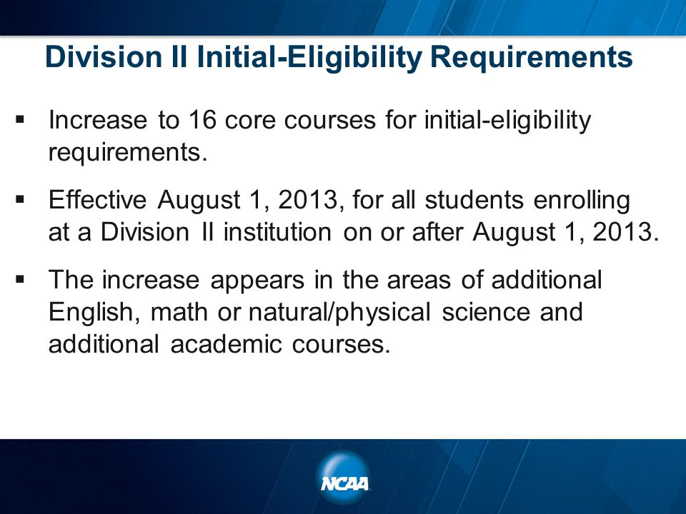 Division II Initial-Eligibility Requirements  Increase to 16 core courses for initial-eligibility requirements.  Effective August 1, 2013, for all s