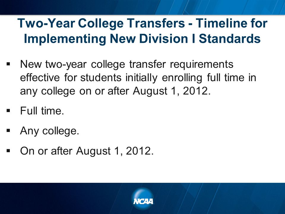 Two-Year College Transfers - Timeline for Implementing New Division I Standards  New two-year college transfer requirements effective for students initially enrolling full time in any college on or after August 1, 2012.