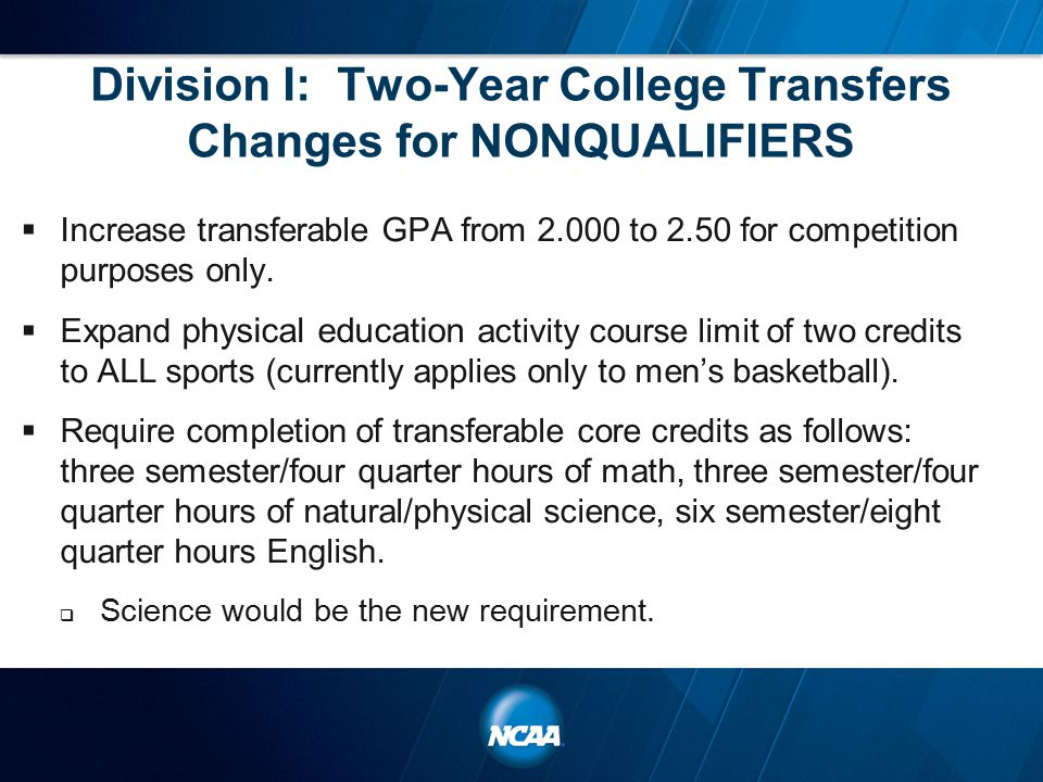 Division I: Two-Year College Transfers Changes for NONQUALIFIERS  Increase transferable GPA from 2.000 to 2.50 for competition purposes only.