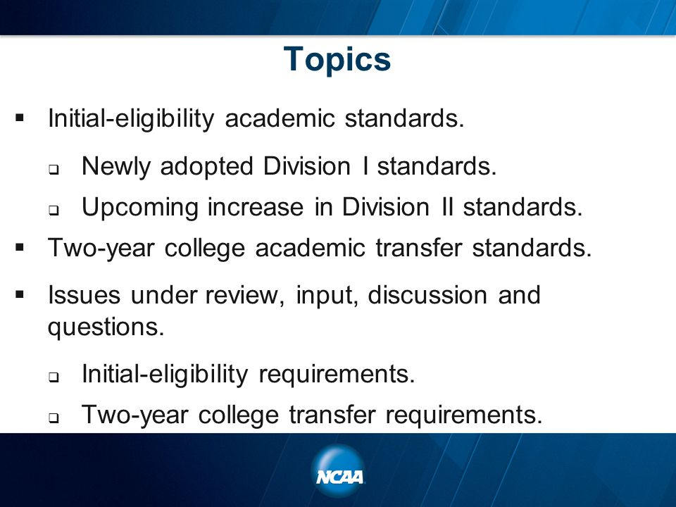Topics  Initial-eligibility academic standards.  Newly adopted Division I standards.  Upcoming increase in Division II standards.  Two-year colleg
