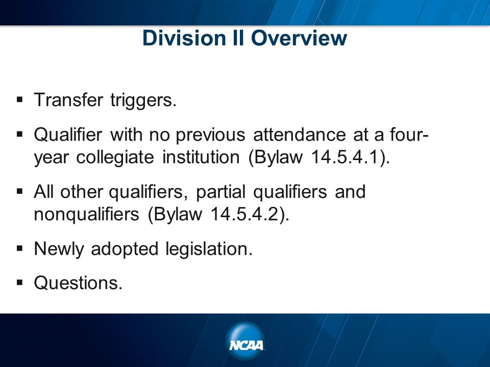 Division II Overview  Transfer triggers.  Qualifier with no previous attendance at a four- year collegiate institution (Bylaw 14.5.4.1).  All other
