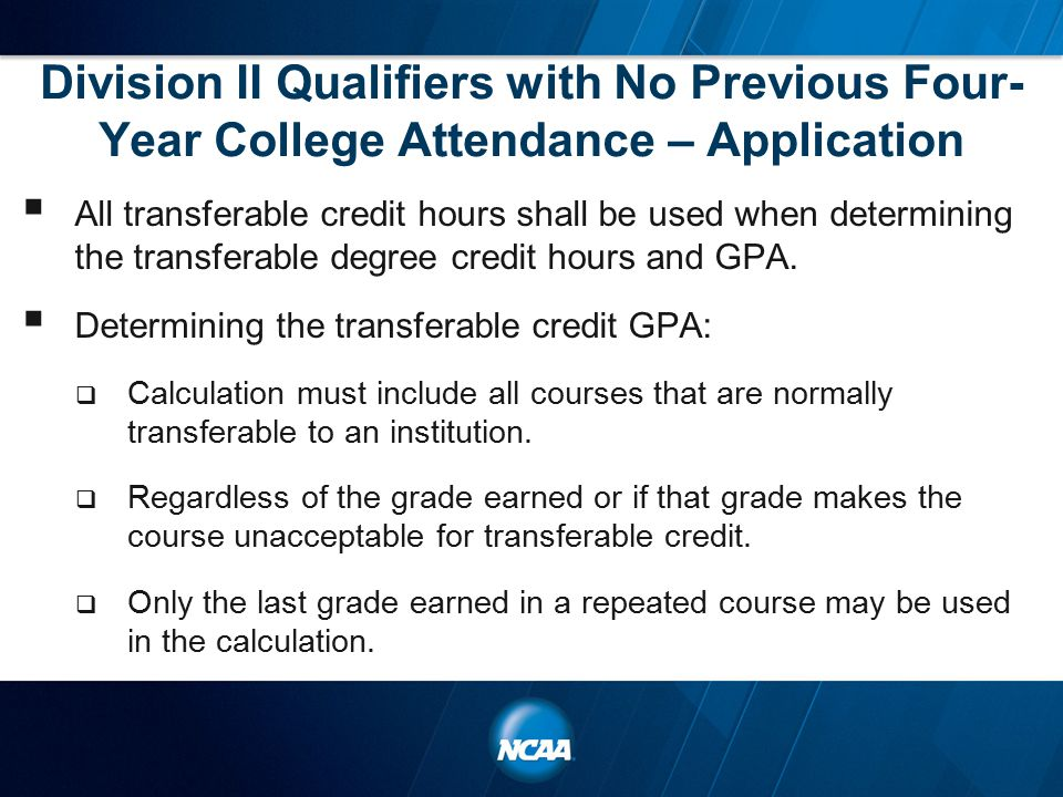Division II Qualifiers with No Previous Four- Year College Attendance – Application  All transferable credit hours shall be used when determining the transferable degree credit hours and GPA.