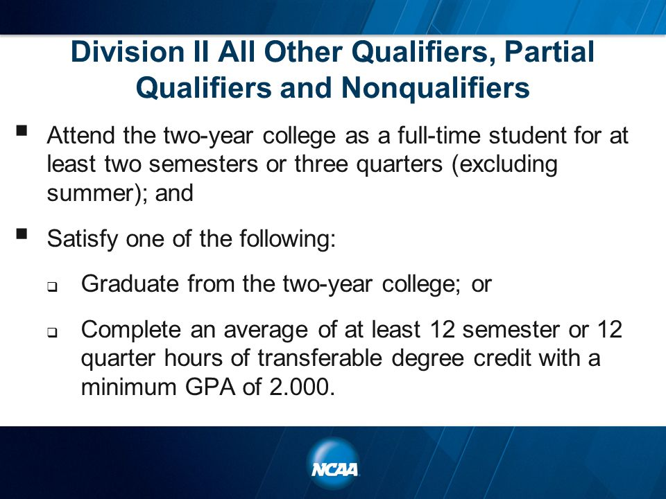 Division II All Other Qualifiers, Partial Qualifiers and Nonqualifiers  Attend the two-year college as a full-time student for at least two semesters