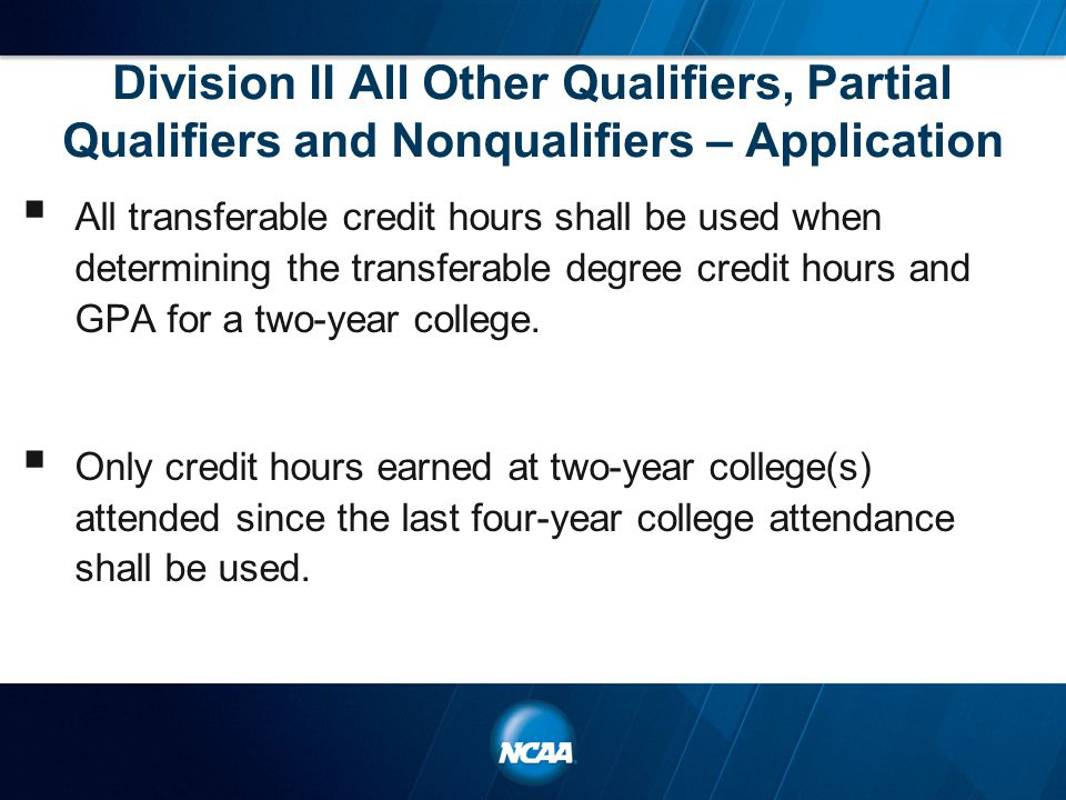 Division II All Other Qualifiers, Partial Qualifiers and Nonqualifiers – Application  All transferable credit hours shall be used when determining the transferable degree credit hours and GPA for a two-year college.