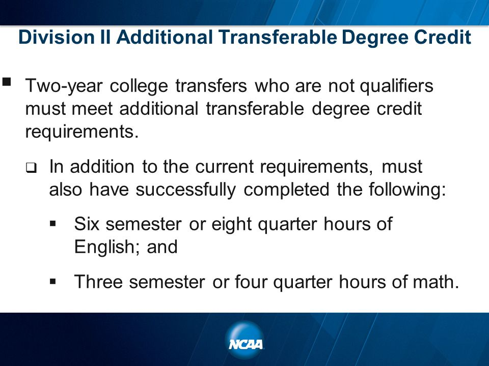 Division II Additional Transferable Degree Credit  Two-year college transfers who are not qualifiers must meet additional transferable degree credit requirements.