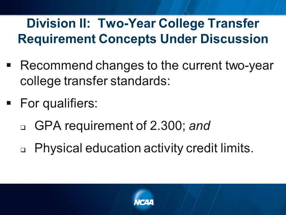 Division II: Two-Year College Transfer Requirement Concepts Under Discussion  Recommend changes to the current two-year college transfer standards:  For qualifiers:  GPA requirement of 2.300; and  Physical education activity credit limits.