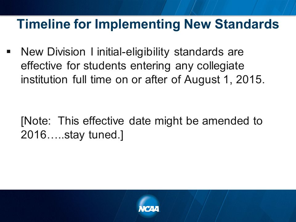 Timeline for Implementing New Standards  New Division I initial-eligibility standards are effective for students entering any collegiate institution full time on or after of August 1, 2015.