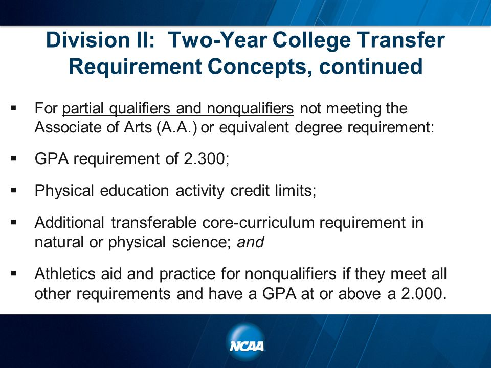 Division II: Two-Year College Transfer Requirement Concepts, continued  For partial qualifiers and nonqualifiers not meeting the Associate of Arts (A.A.) or equivalent degree requirement:  GPA requirement of 2.300;  Physical education activity credit limits;  Additional transferable core-curriculum requirement in natural or physical science; and  Athletics aid and practice for nonqualifiers if they meet all other requirements and have a GPA at or above a 2.000.